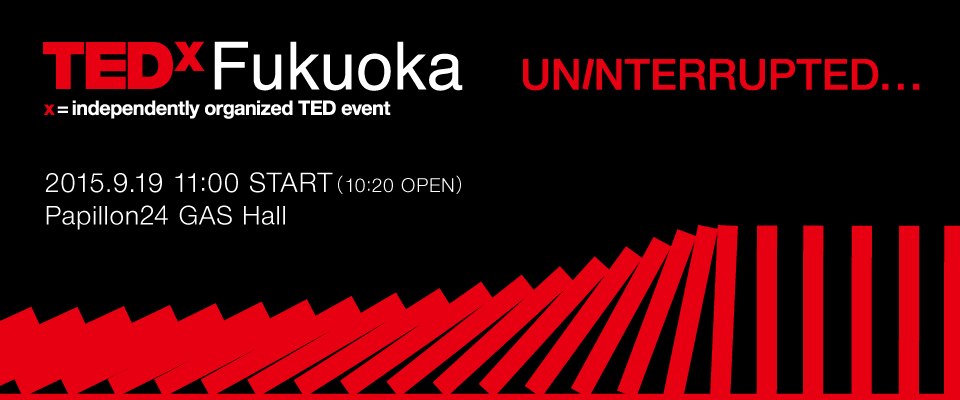 TEDxFukuoka UNINTERRUPTED 2015.9.19 11:00 START(10:20 OPEN) Papillon24 GAS Hall
